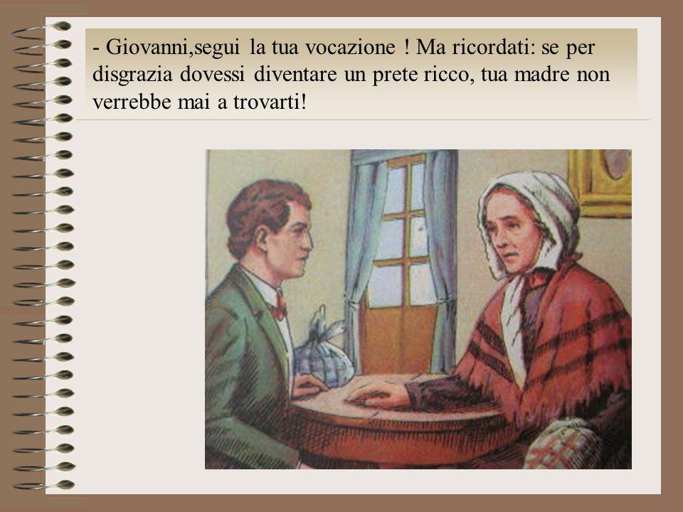 - Giovanni,segui la tua vocazione ! Ma ricordati: se per disgrazia dovessi diventare un prete ricco, tua madre non verrebbe mai a trovarti!