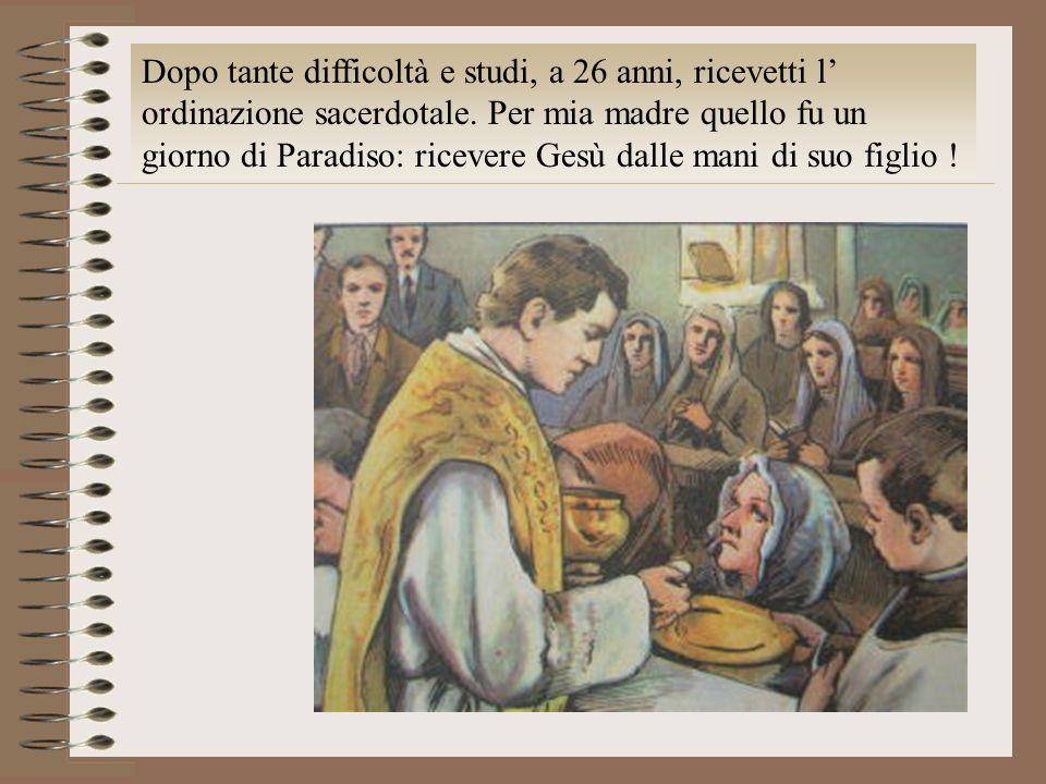 Dopo tante difficoltà e studi, a 26 anni, ricevetti l ordinazione sacerdotale. Per mia madre quello fu un giorno di Paradiso: ricevere Gesù dalle mani