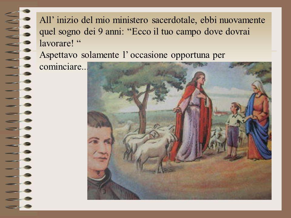 All inizio del mio ministero sacerdotale, ebbi nuovamente quel sogno dei 9 anni: Ecco il tuo campo dove dovrai lavorare! Aspettavo solamente l occasio