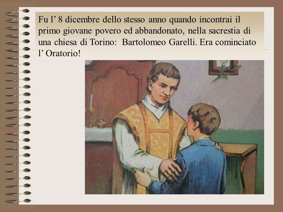 Fu l 8 dicembre dello stesso anno quando incontrai il primo giovane povero ed abbandonato, nella sacrestia di una chiesa di Torino: Bartolomeo Garelli
