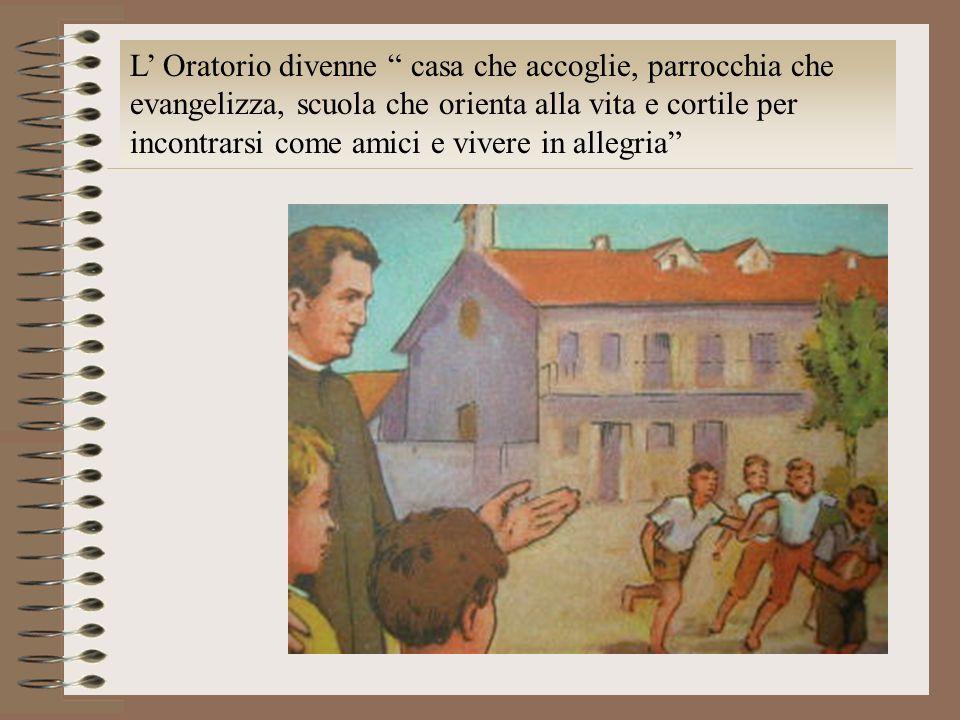 L Oratorio divenne casa che accoglie, parrocchia che evangelizza, scuola che orienta alla vita e cortile per incontrarsi come amici e vivere in allegr