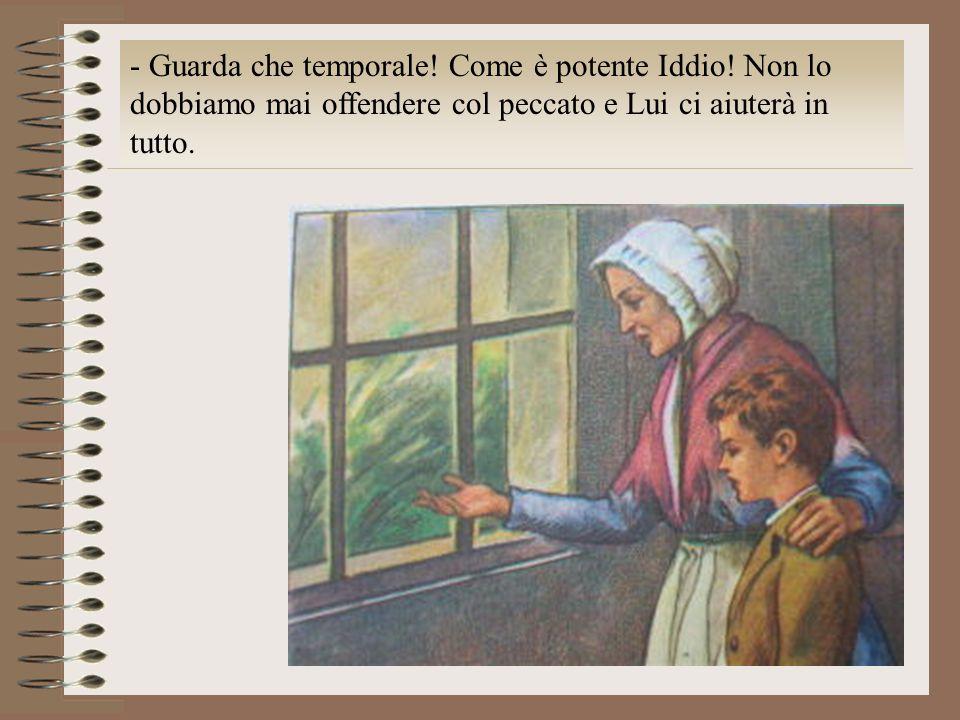 - Guarda che temporale! Come è potente Iddio! Non lo dobbiamo mai offendere col peccato e Lui ci aiuterà in tutto.