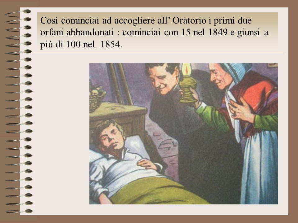Così cominciai ad accogliere all Oratorio i primi due orfani abbandonati : cominciai con 15 nel 1849 e giunsi a più di 100 nel 1854.