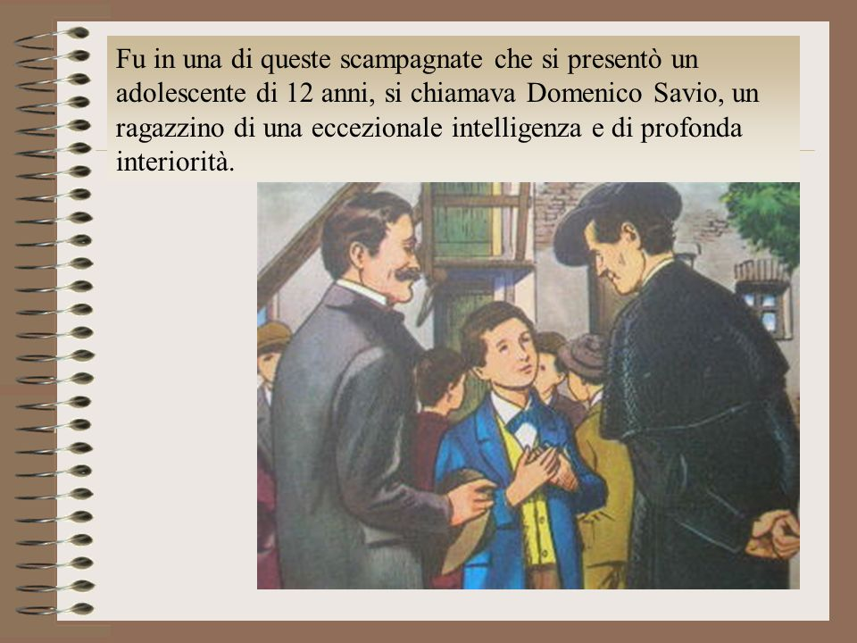 Fu in una di queste scampagnate che si presentò un adolescente di 12 anni, si chiamava Domenico Savio, un ragazzino di una eccezionale intelligenza e