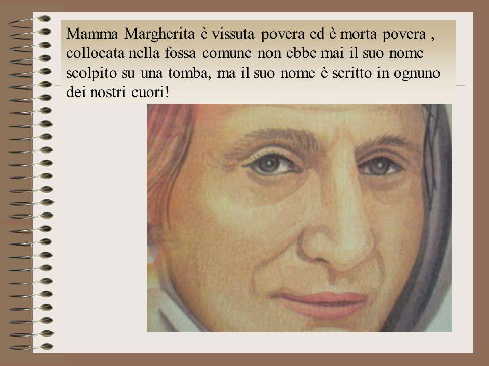 Mamma Margherita è vissuta povera ed è morta povera, collocata nella fossa comune non ebbe mai il suo nome scolpito su una tomba, ma il suo nome è scr