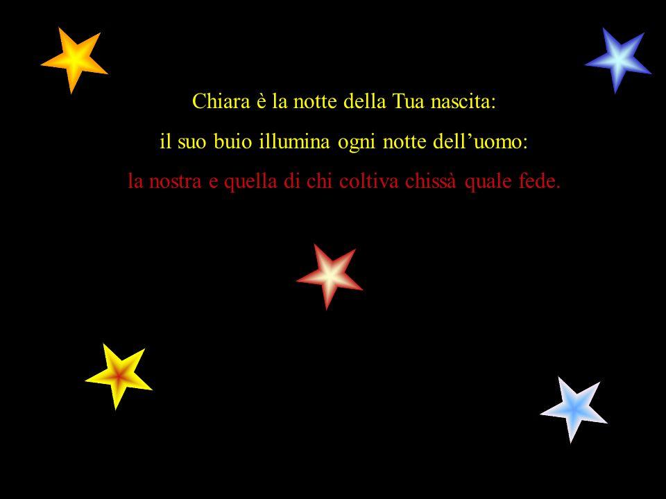 Chiara è la notte della Tua nascita: il suo buio illumina ogni notte delluomo: la nostra e quella di chi coltiva chissà quale fede.