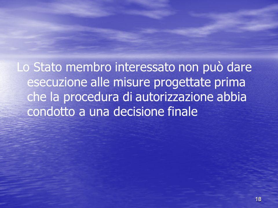18 Lo Stato membro interessato non può dare esecuzione alle misure progettate prima che la procedura di autorizzazione abbia condotto a una decisione finale