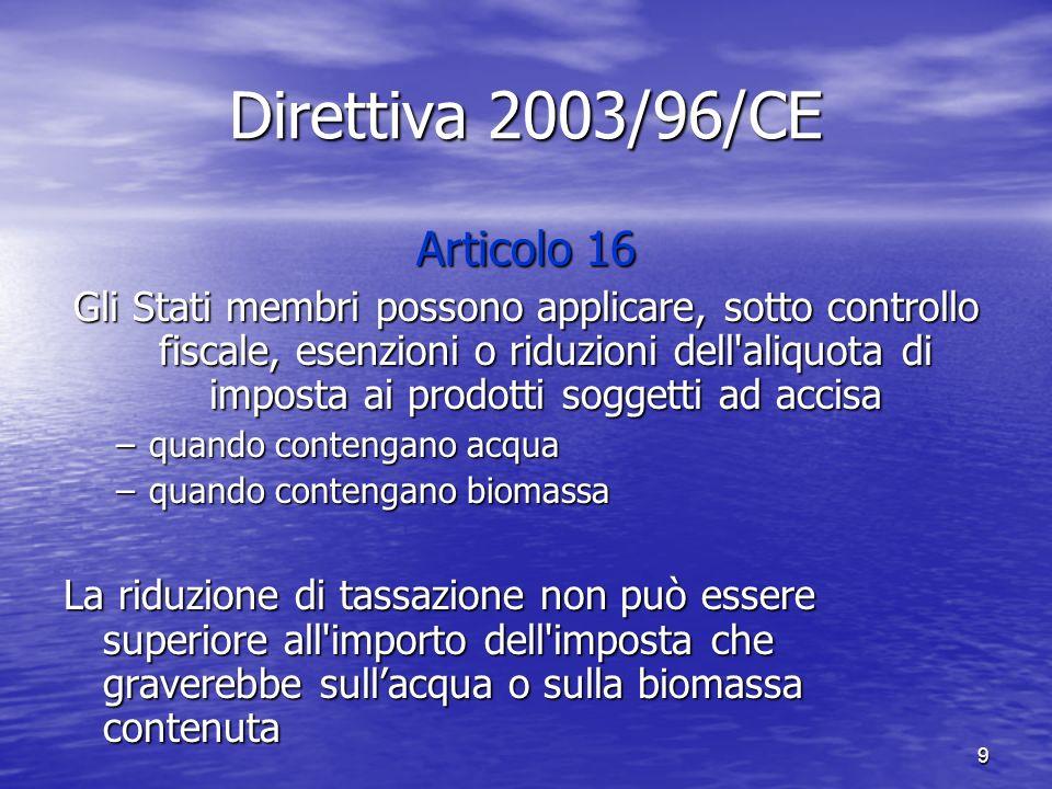 9 Direttiva 2003/96/CE Articolo 16 Gli Stati membri possono applicare, sotto controllo fiscale, esenzioni o riduzioni dell aliquota di imposta ai prodotti soggetti ad accisa –quando contengano acqua –quando contengano biomassa La riduzione di tassazione non può essere superiore all importo dell imposta che graverebbe sullacqua o sulla biomassa contenuta