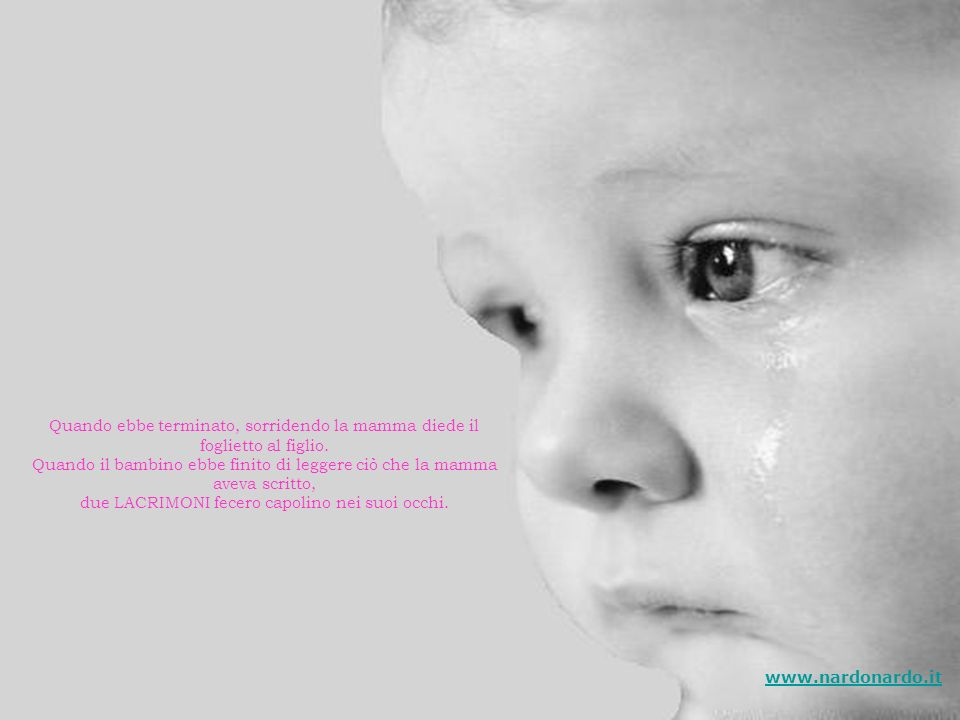 La mamma fissò il figlio negli occhi, teneramente. La sua mente si affollò di ricordi. Prese una biro e, sul retro del foglietto, scrisse: Per averti