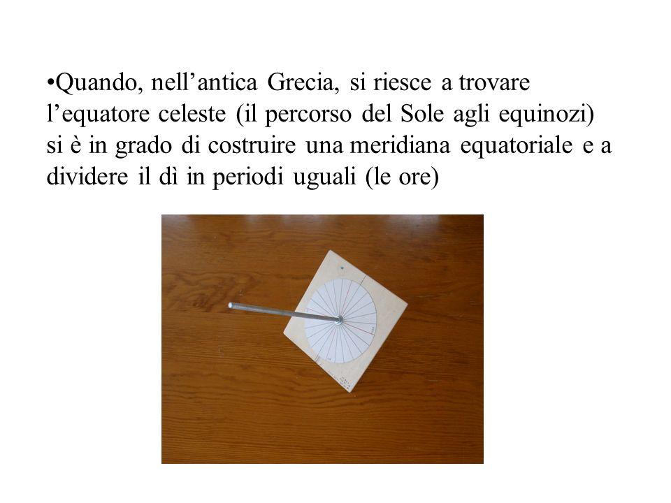 Quando, nellantica Grecia, si riesce a trovare lequatore celeste (il percorso del Sole agli equinozi) si è in grado di costruire una meridiana equator