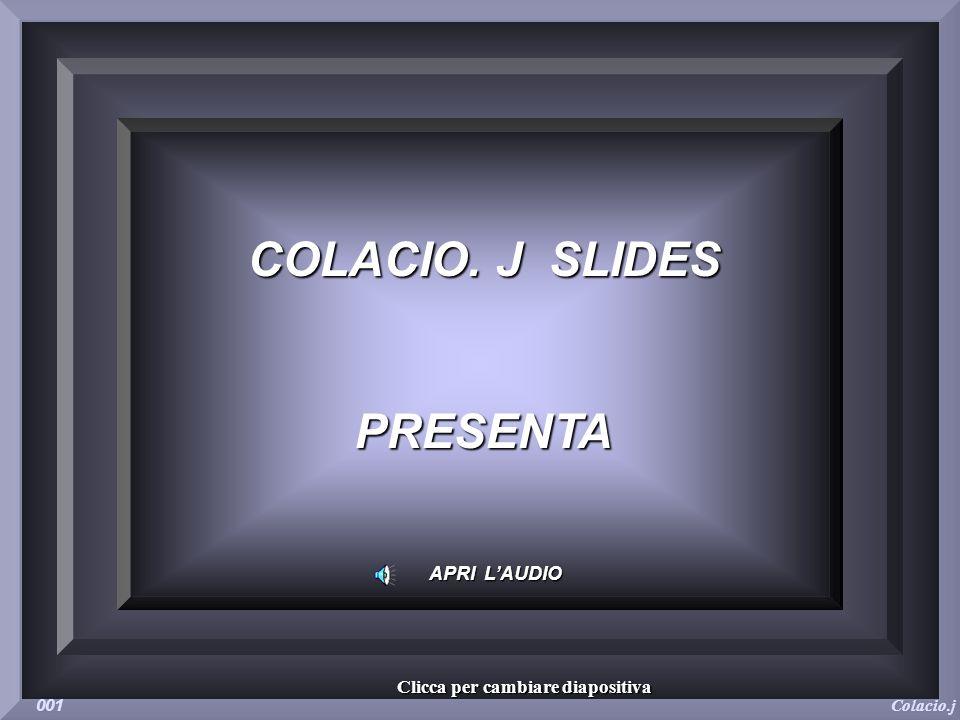 COLACIO. J SLIDES PRESENTA APRI LAUDIO Colacio.j 001 Clicca per cambiare diapositiva
