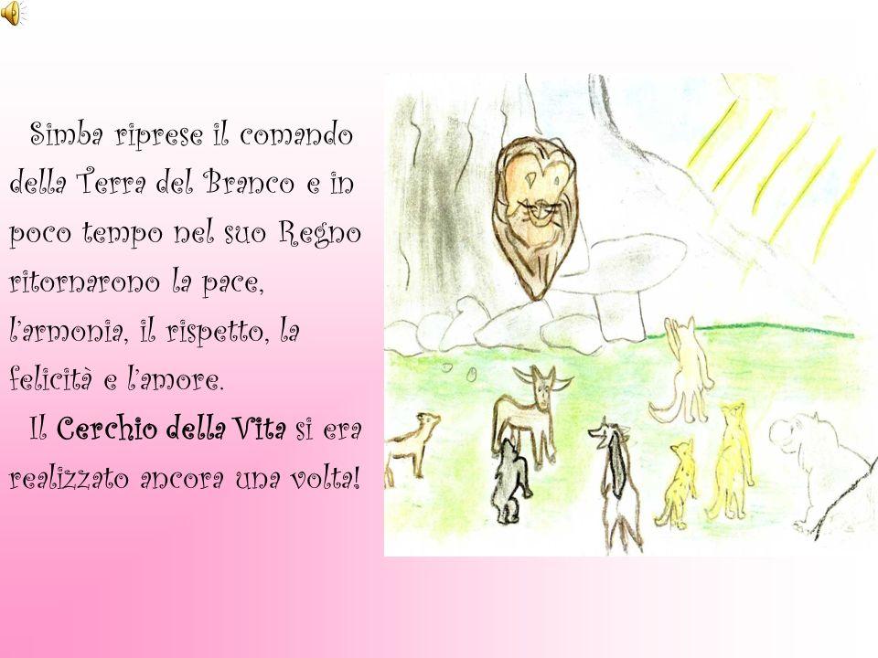 Simba riprese il comando della Terra del Branco e in poco tempo nel suo Regno ritornarono la pace, larmonia, il rispetto, la felicità e lamore. Il Cer