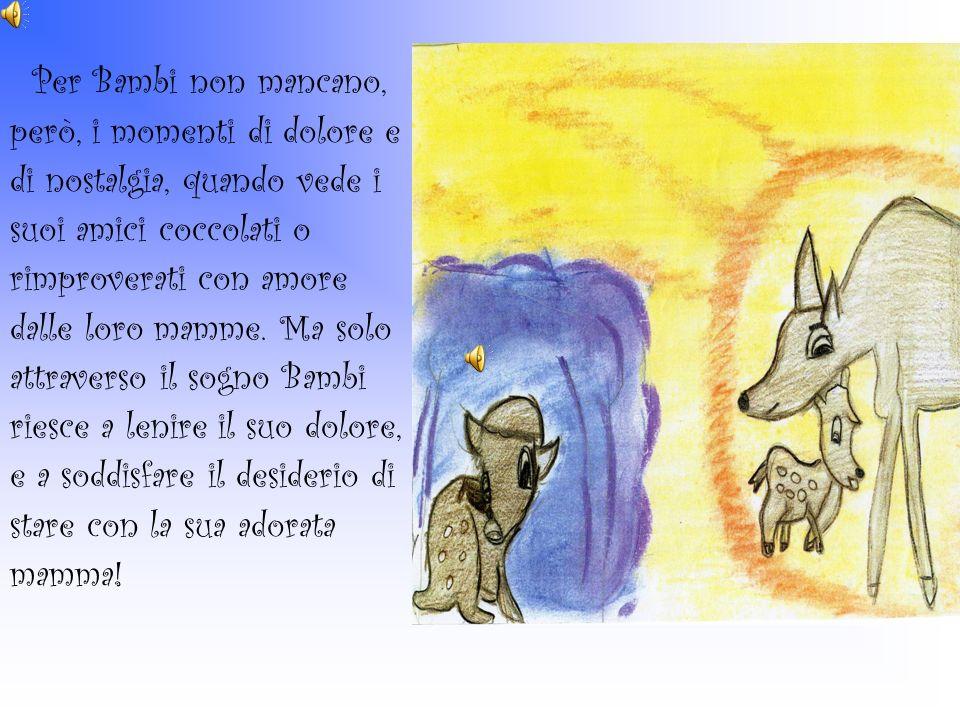 Per Bambi non mancano, però, i momenti di dolore e di nostalgia, quando vede i suoi amici coccolati o rimproverati con amore dalle loro mamme. Ma solo
