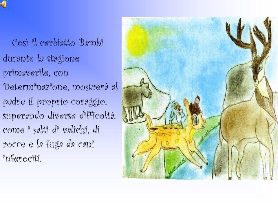 Così il cerbiatto Bambi durante la stagione primaverile, con Determinazione, mostrerà al padre il proprio coraggio, superando diverse difficoltà, come