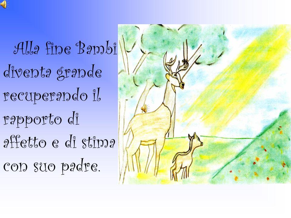 Alla fine Bambi diventa grande recuperando il rapporto di affetto e di stima con suo padre.