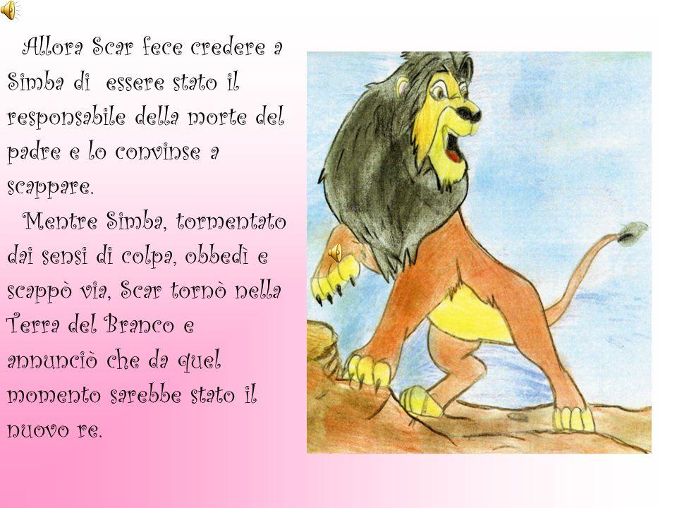 Allora Scar fece credere a Simba di essere stato il responsabile della morte del padre e lo convinse a scappare. Mentre Simba, tormentato dai sensi di