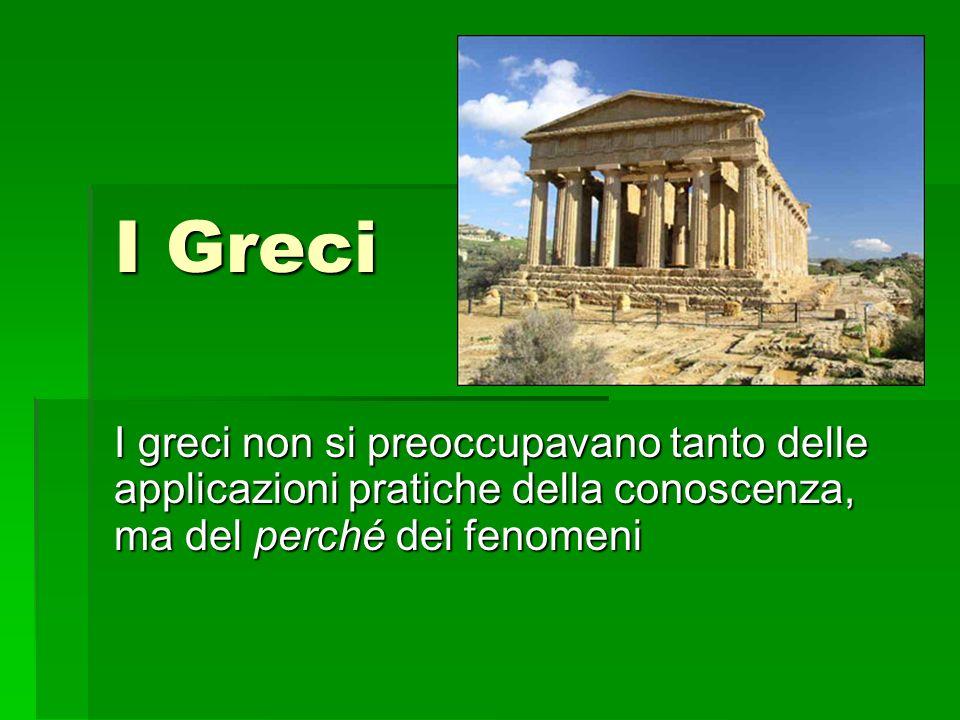 I Greci I greci non si preoccupavano tanto delle applicazioni pratiche della conoscenza, ma del perché dei fenomeni