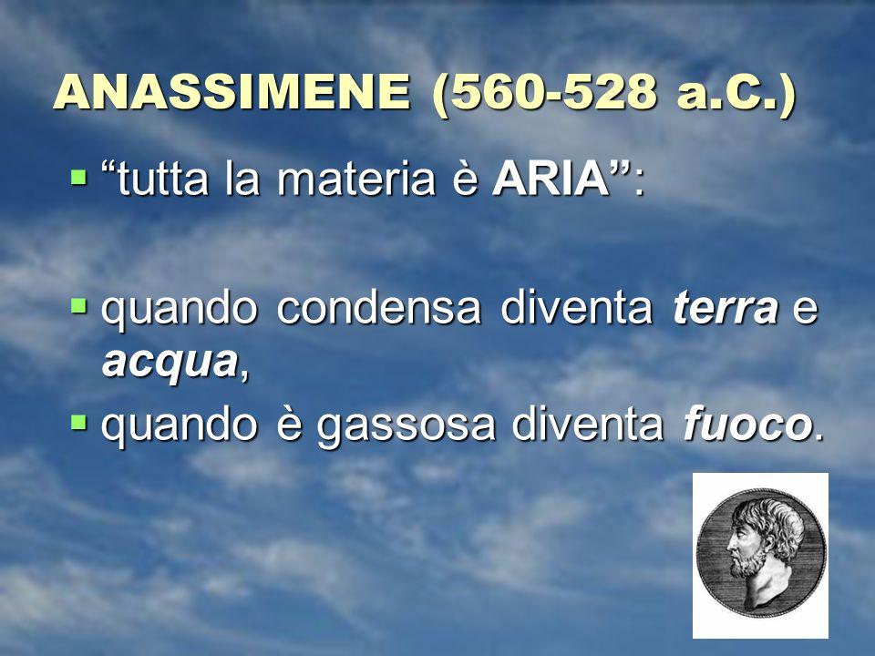 ANASSIMENE (560-528 a.C.) tutta la materia è ARIA: tutta la materia è ARIA: quando condensa diventa terra e acqua, quando condensa diventa terra e acqua, quando è gassosa diventa fuoco.
