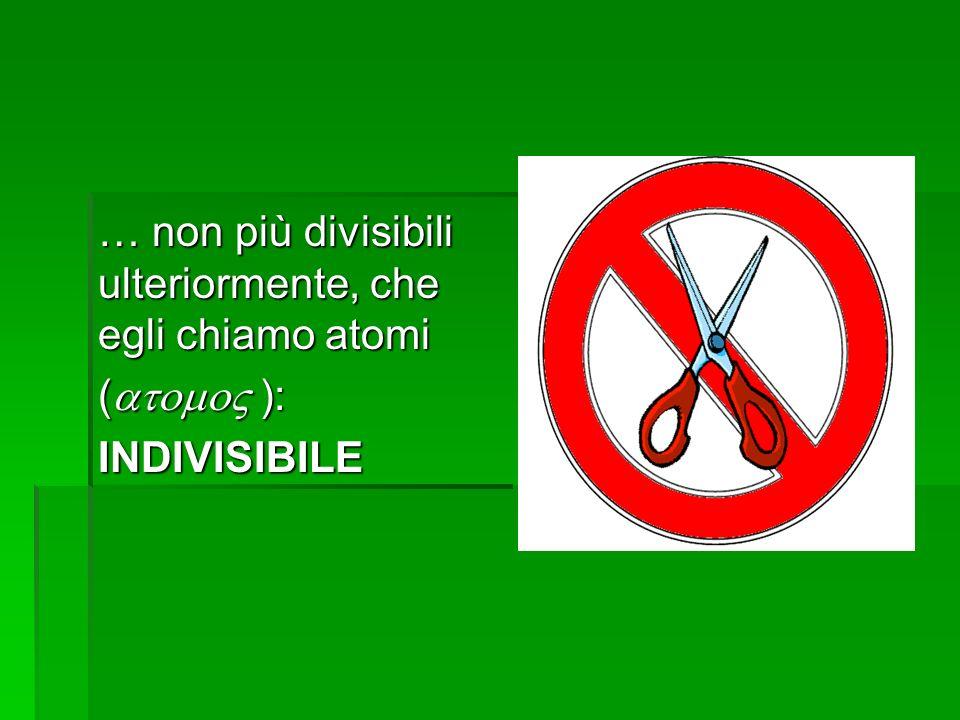 … non più divisibili ulteriormente, che egli chiamo atomi ( ): INDIVISIBILE