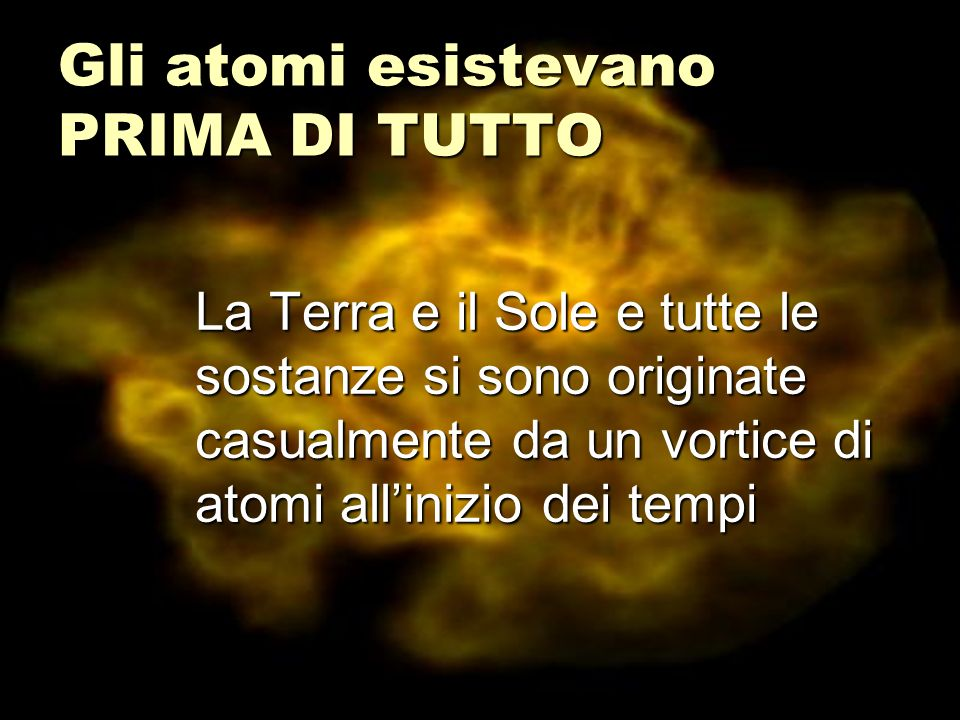 Gli atomi esistevano PRIMA DI TUTTO La Terra e il Sole e tutte le sostanze si sono originate casualmente da un vortice di atomi allinizio dei tempi