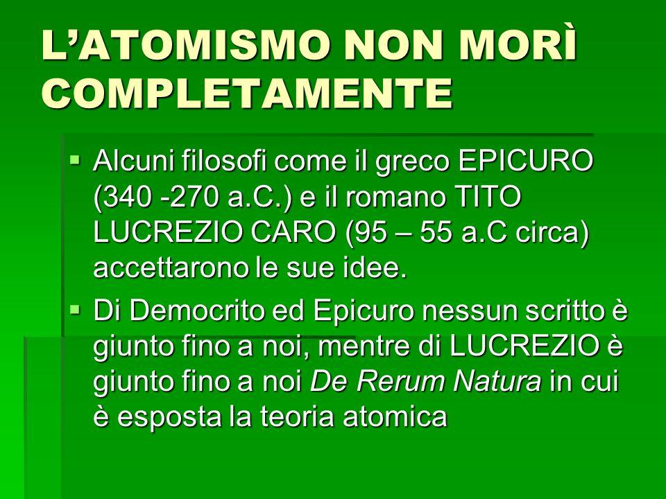 LATOMISMO NON MORÌ COMPLETAMENTE Alcuni filosofi come il greco EPICURO (340 -270 a.C.) e il romano TITO LUCREZIO CARO (95 – 55 a.C circa) accettarono le sue idee.