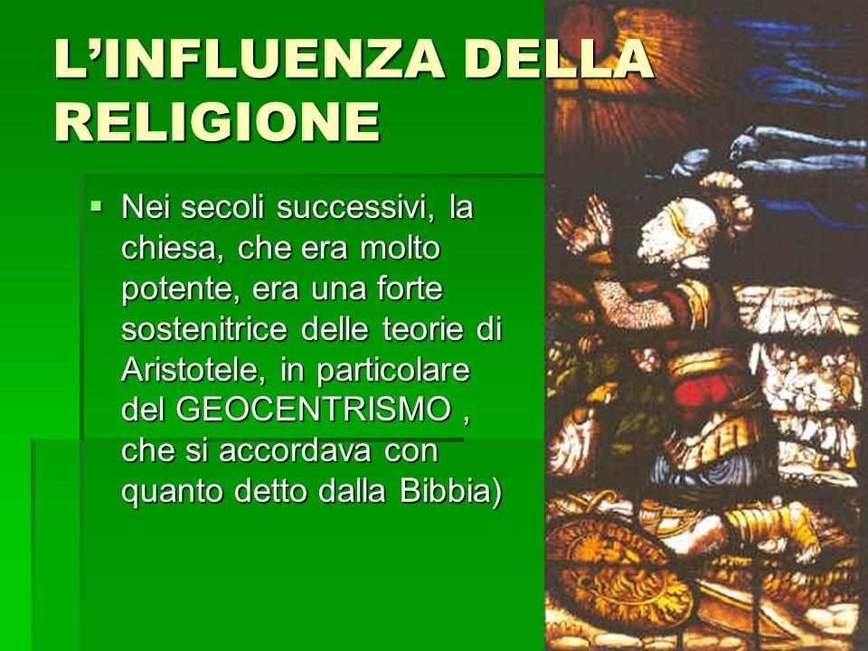 Nei secoli successivi, la chiesa, che era molto potente, era una forte sostenitrice delle teorie di Aristotele, in particolare del GEOCENTRISMO, che si accordava con quanto detto dalla Bibbia) Nei secoli successivi, la chiesa, che era molto potente, era una forte sostenitrice delle teorie di Aristotele, in particolare del GEOCENTRISMO, che si accordava con quanto detto dalla Bibbia) LINFLUENZA DELLA RELIGIONE