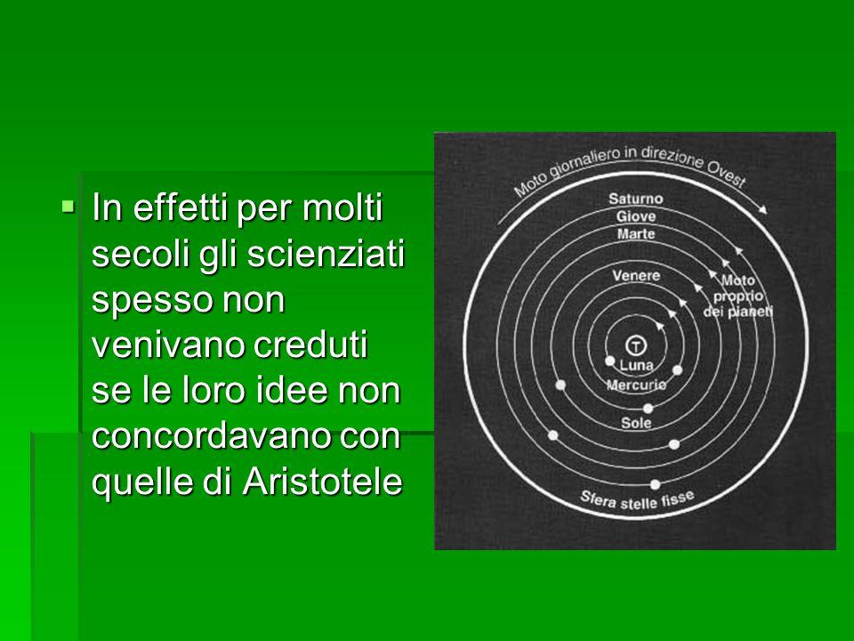 In effetti per molti secoli gli scienziati spesso non venivano creduti se le loro idee non concordavano con quelle di Aristotele In effetti per molti secoli gli scienziati spesso non venivano creduti se le loro idee non concordavano con quelle di Aristotele