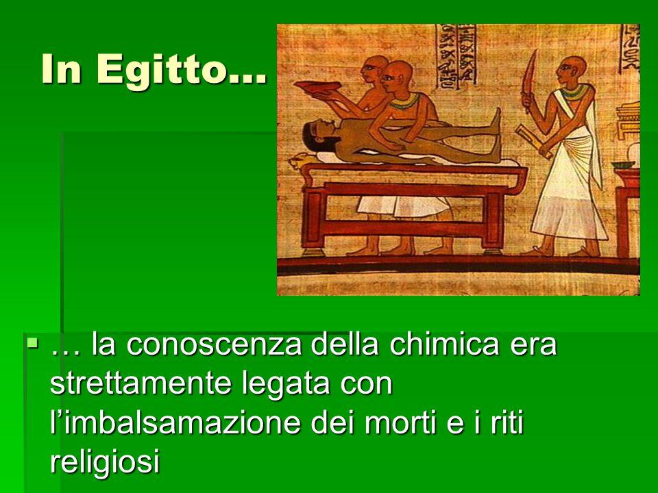 In Egitto… … la conoscenza della chimica era strettamente legata con limbalsamazione dei morti e i riti religiosi … la conoscenza della chimica era strettamente legata con limbalsamazione dei morti e i riti religiosi