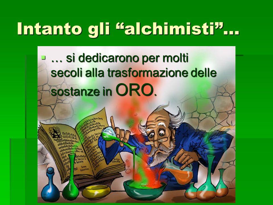 Intanto gli alchimisti… … si dedicarono per molti secoli alla trasformazione delle sostanze in ORO.