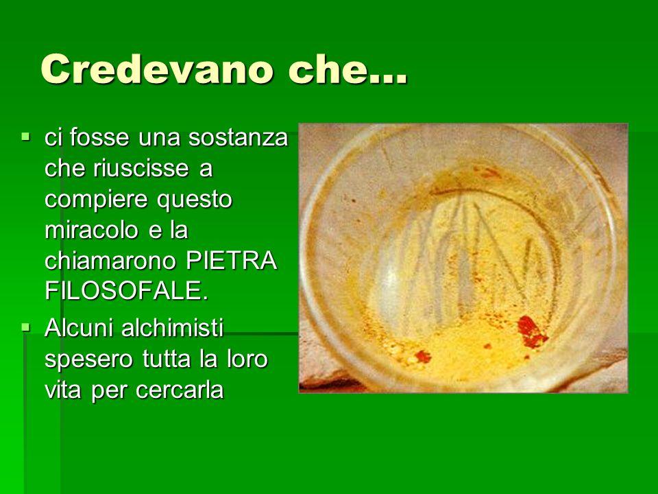 Credevano che… ci fosse una sostanza che riuscisse a compiere questo miracolo e la chiamarono PIETRA FILOSOFALE.