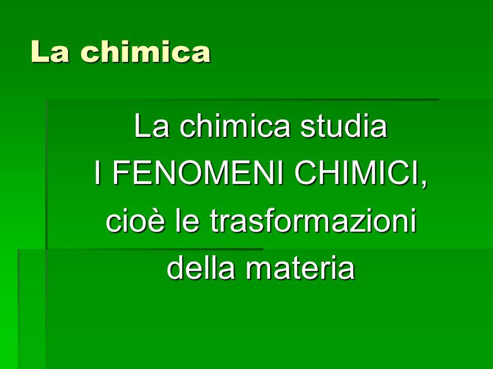 La chimica La chimica studia I FENOMENI CHIMICI, cioè le trasformazioni della materia