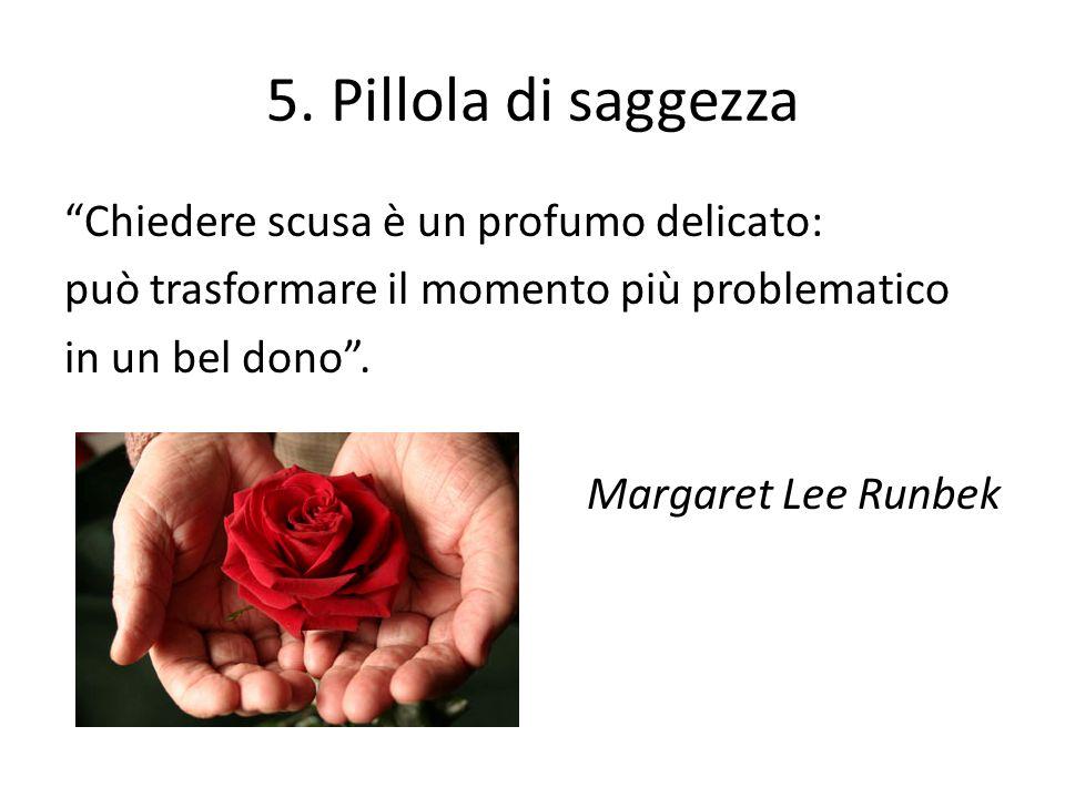 5. Pillola di saggezza Chiedere scusa è un profumo delicato: può trasformare il momento più problematico in un bel dono. Margaret Lee Runbek
