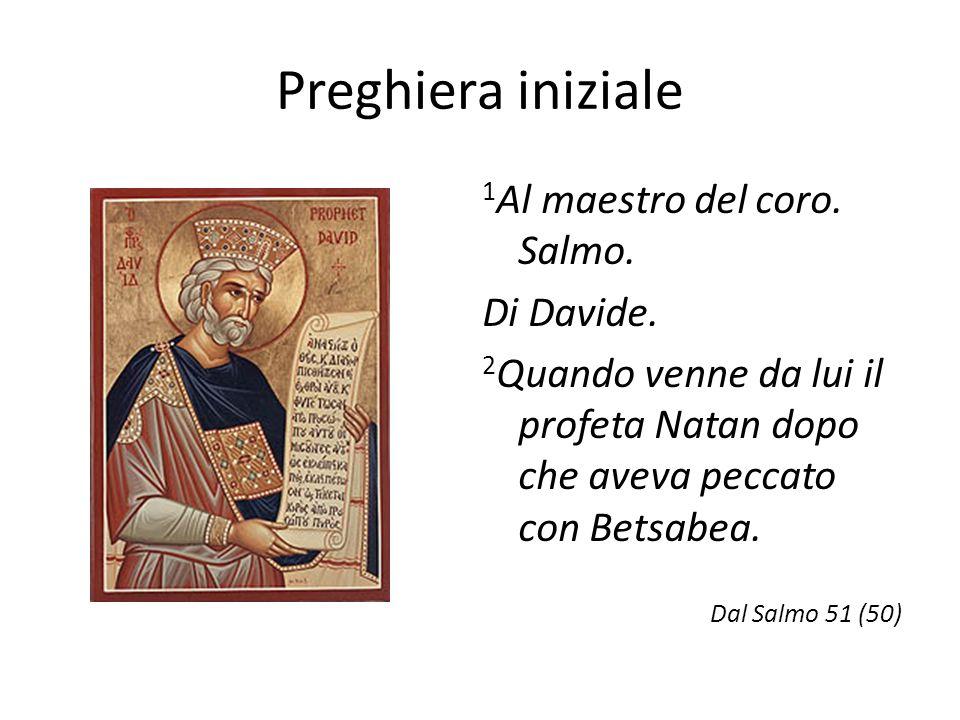 Preghiera iniziale 1 Al maestro del coro. Salmo. Di Davide. 2 Quando venne da lui il profeta Natan dopo che aveva peccato con Betsabea. Dal Salmo 51 (