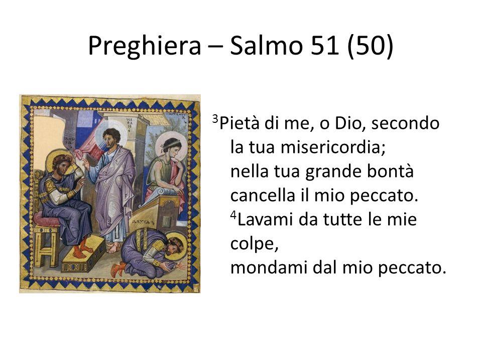 Preghiera – Salmo 51 (50) 3 Pietà di me, o Dio, secondo la tua misericordia; nella tua grande bontà cancella il mio peccato. 4 Lavami da tutte le mie