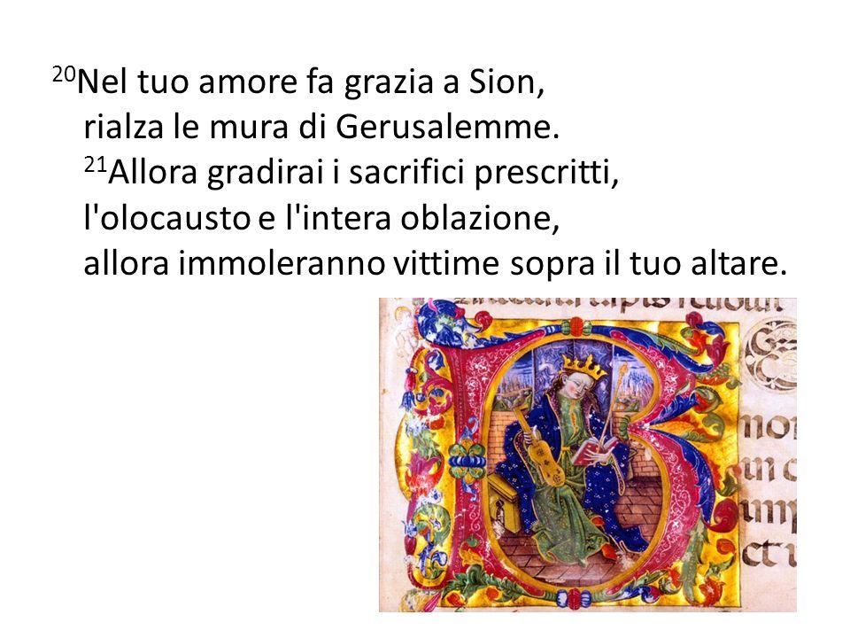 20 Nel tuo amore fa grazia a Sion, rialza le mura di Gerusalemme. 21 Allora gradirai i sacrifici prescritti, l'olocausto e l'intera oblazione, allora