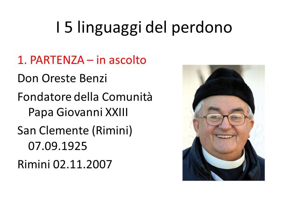 I 5 linguaggi del perdono 1. PARTENZA – in ascolto Don Oreste Benzi Fondatore della Comunità Papa Giovanni XXIII San Clemente (Rimini) 07.09.1925 Rimi