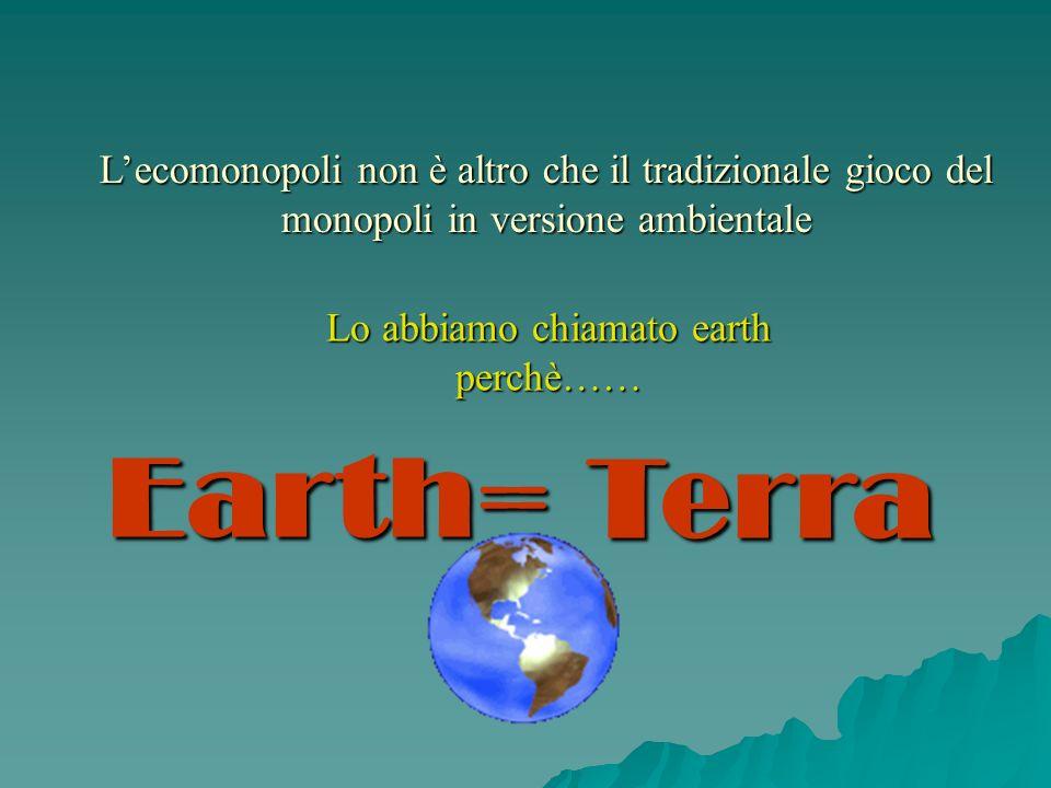 Lecomonopoli non è altro che il tradizionale gioco del monopoli in versione ambientale Lo abbiamo chiamato earth perchè…… Earth=Terra