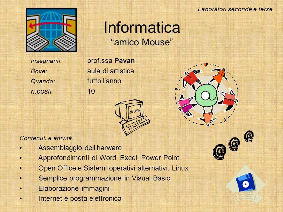 Informatica amico Mouse Insegnanti: prof.ssa Pavan Dove: aula di artistica Quando: tutto lanno n.posti:10 Contenuti e attività: Assemblaggio dellharware Approfondimenti di Word, Excel, Power Point.