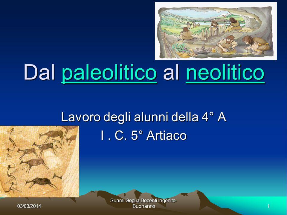 03/03/2014 Suami Goglia Docenti Ingenito-Buonanno 2 Dal paleolitico al neolitico Il paleolitico o, inizia circa 2 milioni di anni fa.