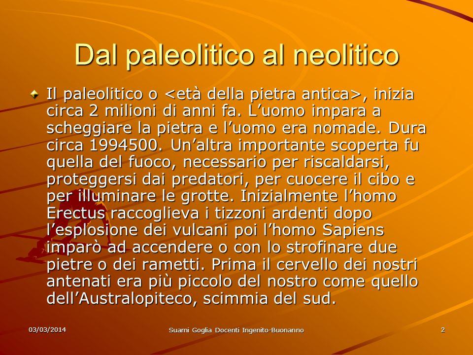 03/03/2014 Suami Goglia Docenti Ingenito-Buonanno 2 Dal paleolitico al neolitico Il paleolitico o, inizia circa 2 milioni di anni fa. Luomo impara a s