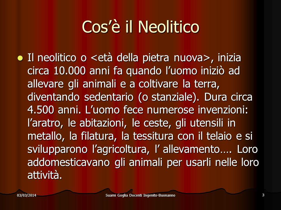 Suami Goglia Docenti Ingenito-Buonanno 3 03/03/2014 Cosè il Neolitico Il neolitico o, inizia circa 10.000 anni fa quando luomo iniziò ad allevare gli