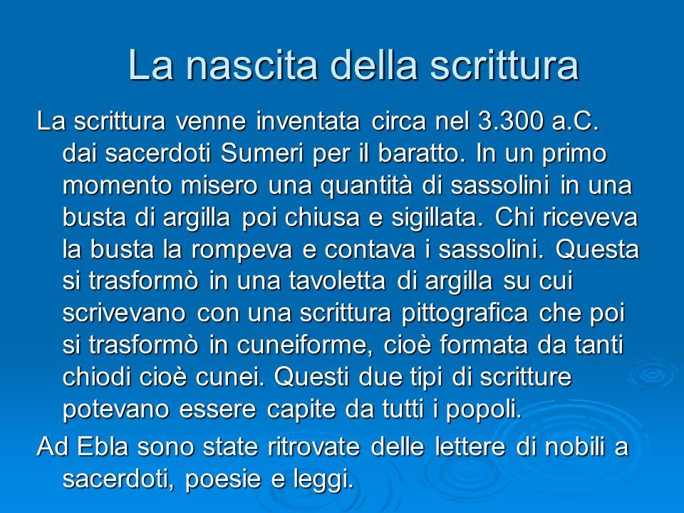 La nascita della scrittura La nascita della scrittura La scrittura venne inventata circa nel 3.300 a.C. dai sacerdoti Sumeri per il baratto. In un pri