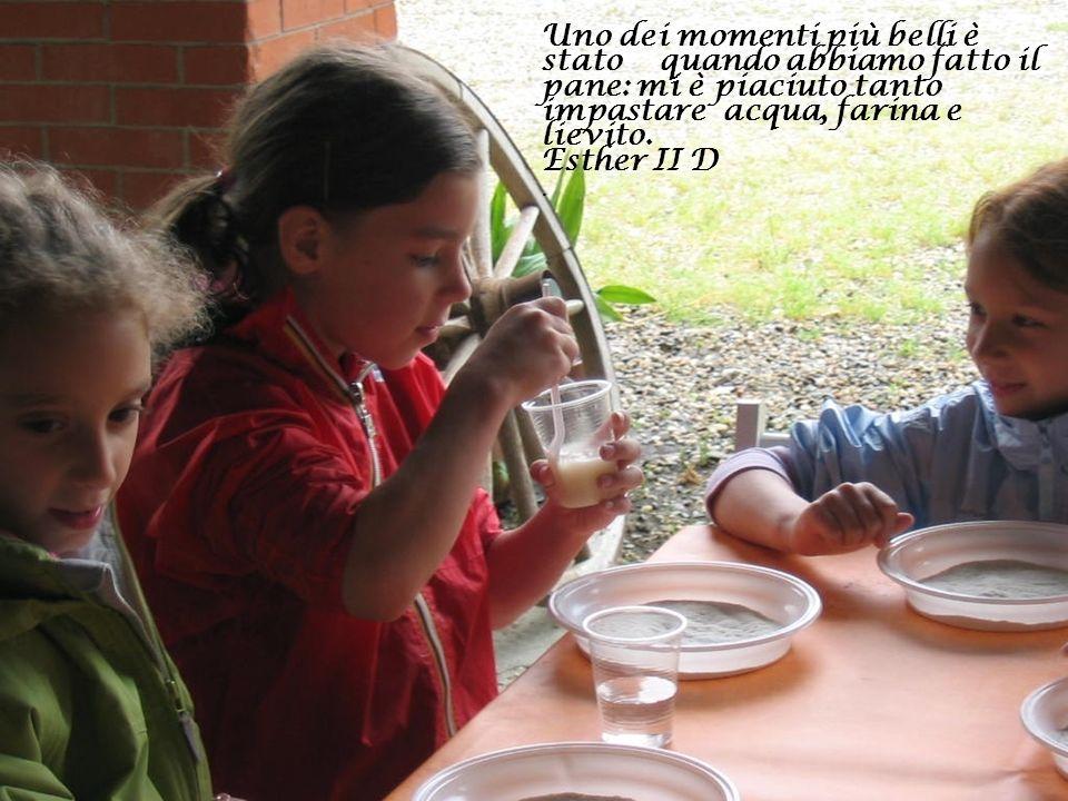 Uno dei momenti più belli è stato quando abbiamo fatto il pane: mi è piaciuto tanto impastare acqua, farina e lievito. Esther II D.
