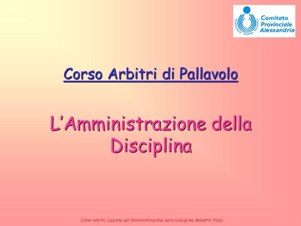 Corso arbitri. Lezione sullAmministrazione della Disciplina. Roberto Pozzi Corso Arbitri di Pallavolo LAmministrazione della Disciplina