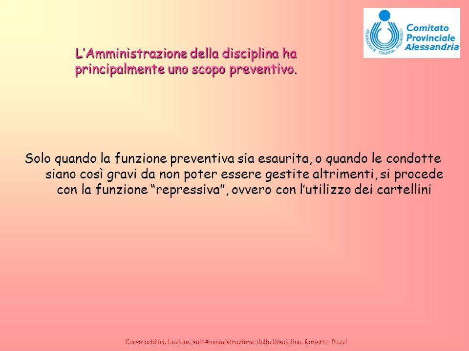 Corso arbitri. Lezione sullAmministrazione della Disciplina. Roberto Pozzi LAmministrazione della disciplina ha principalmente uno scopo preventivo. S