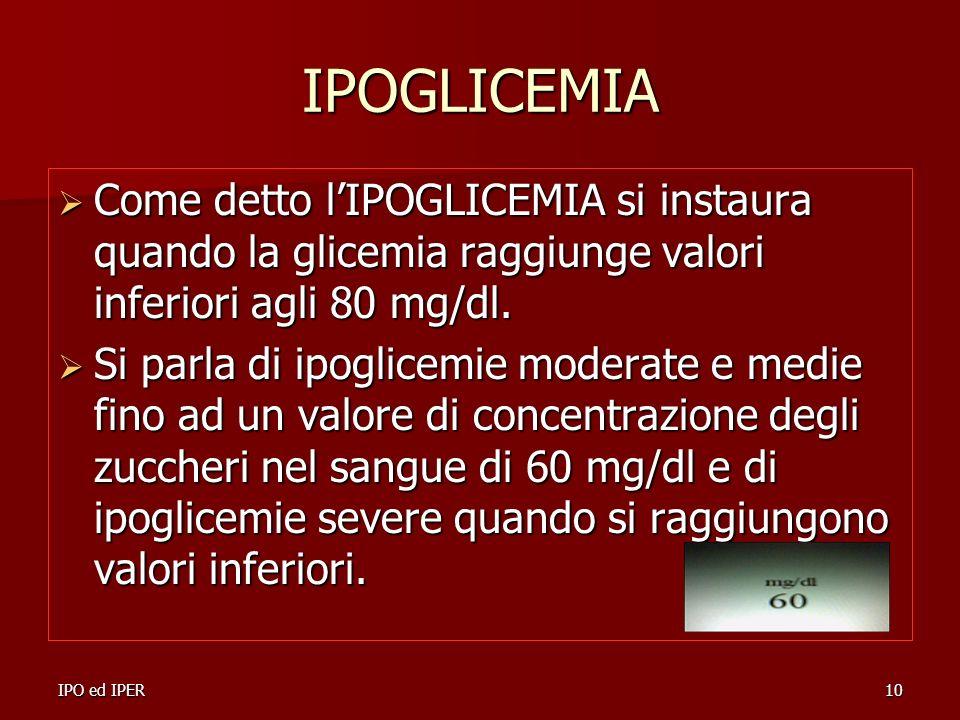 IPO ed IPER10 IPOGLICEMIA Come detto lIPOGLICEMIA si instaura quando la glicemia raggiunge valori inferiori agli 80 mg/dl. Come detto lIPOGLICEMIA si