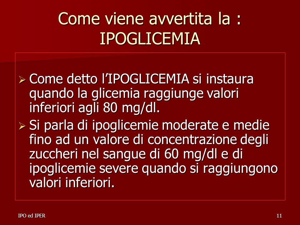 IPO ed IPER11 Come viene avvertita la : IPOGLICEMIA Come detto lIPOGLICEMIA si instaura quando la glicemia raggiunge valori inferiori agli 80 mg/dl. C