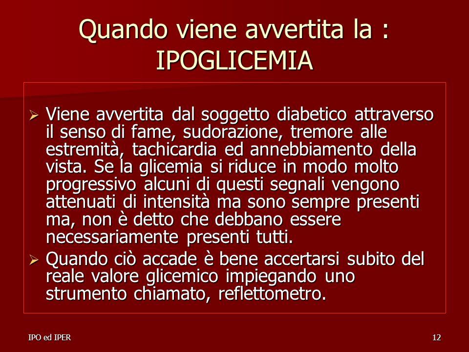 IPO ed IPER12 Quando viene avvertita la : IPOGLICEMIA Viene avvertita dal soggetto diabetico attraverso il senso di fame, sudorazione, tremore alle es