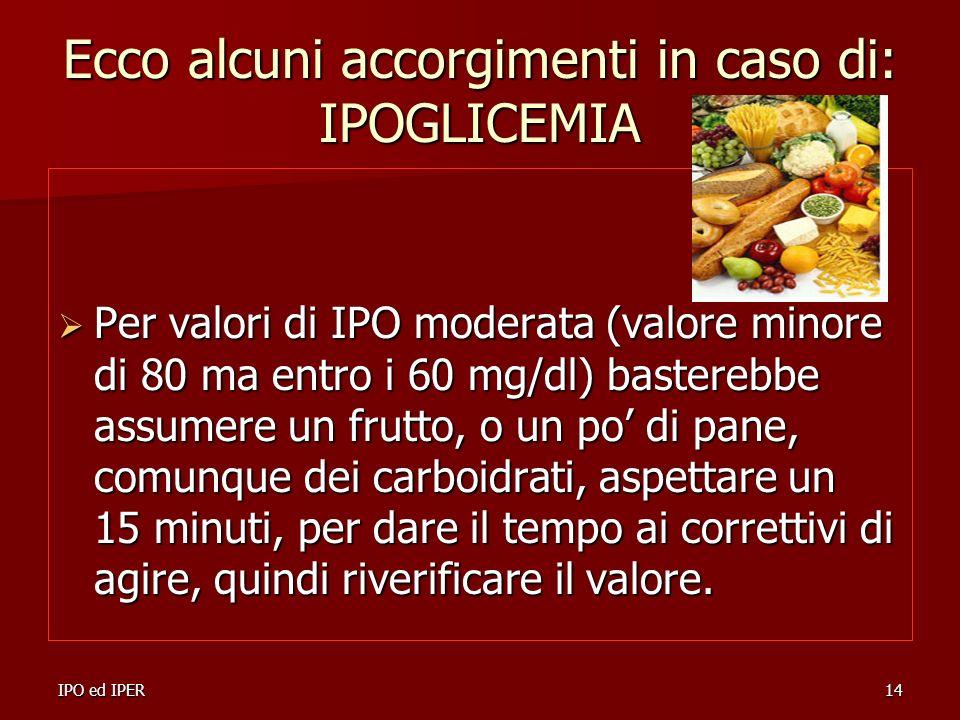 IPO ed IPER14 Ecco alcuni accorgimenti in caso di: IPOGLICEMIA Per valori di IPO moderata (valore minore di 80 ma entro i 60 mg/dl) basterebbe assumer
