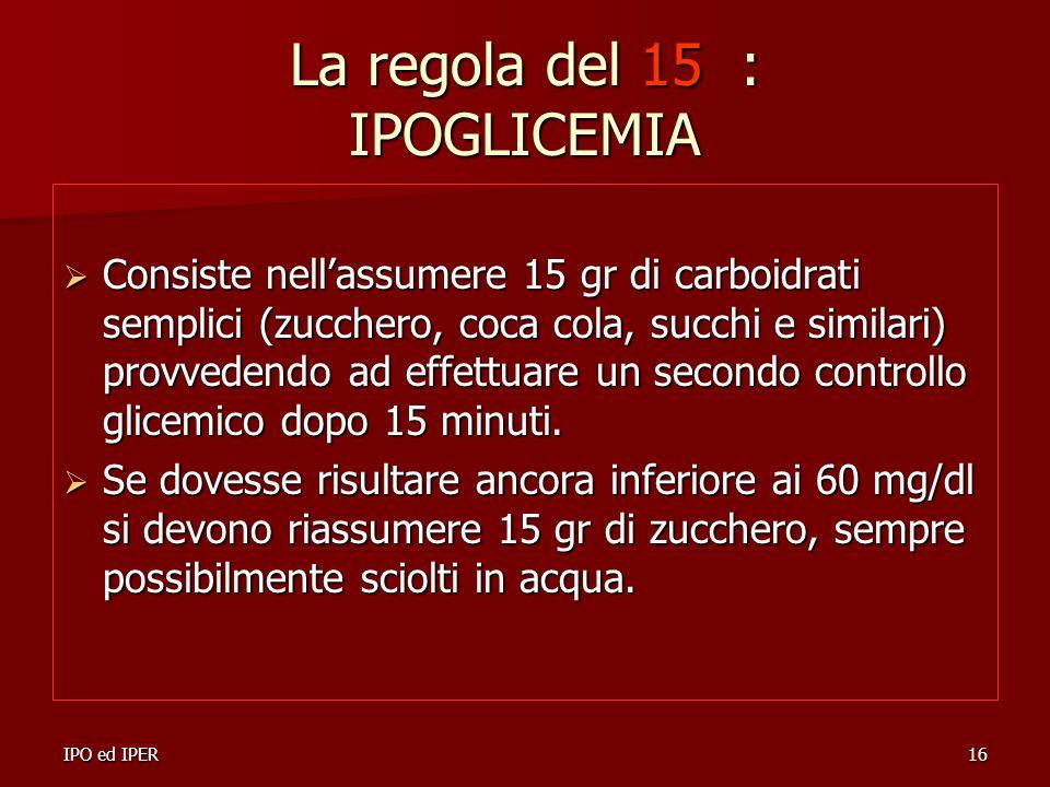 IPO ed IPER16 La regola del 15 : IPOGLICEMIA Consiste nellassumere 15 gr di carboidrati semplici (zucchero, coca cola, succhi e similari) provvedendo
